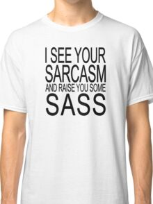 I see your sarcasm and raise you some sass Classic T-Shirt