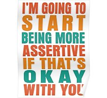 I'm going to start being more assertive if that's okay with you Poster