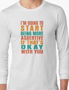 I'm going to start being more assertive if that's okay with you Long Sleeve T-Shirt