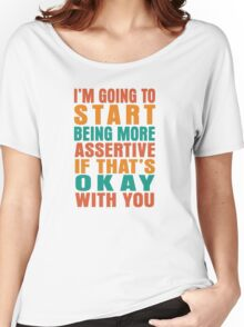 I'm going to start being more assertive if that's okay with you Women's Relaxed Fit T-Shirt