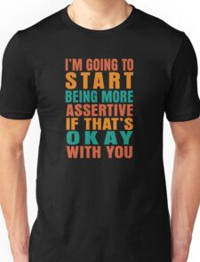 I'm going to start being more assertive if that's okay with you Unisex T-Shirt
