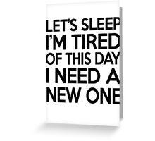 Let's sleep I'm tired of this day I need a new one Greeting Card