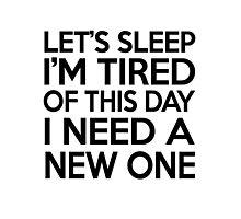 Let's sleep I'm tired of this day I need a new one Photographic Print