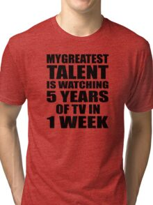My greatest talent is watching 5 years of tv in one week Tri-blend T-Shirt