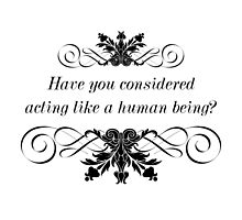 Have You Considered Acting Like a Human Being? by QGPennyworth