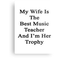 My Wife Is The Best Music Teacher And I'm Her Trophy  Metal Print