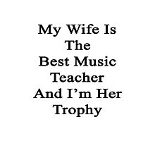 My Wife Is The Best Music Teacher And I'm Her Trophy  Photographic Print