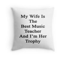 My Wife Is The Best Music Teacher And I'm Her Trophy  Throw Pillow