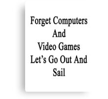 Forget Computers And Video Games Let's Go Out And Sail  Canvas Print