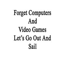Forget Computers And Video Games Let's Go Out And Sail  Photographic Print
