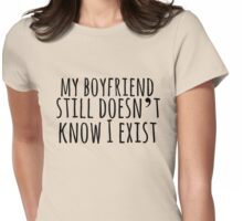 my boyfriend still doesn't know I exist  Womens Fitted T-Shirt