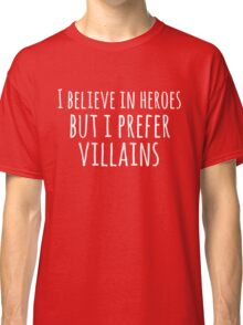 i believe in heroes but i prefer VILLAINS (white) Classic T-Shirt