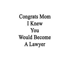 Congrats Mom I Knew You Would Become A Lawyer  by supernova23