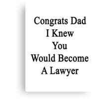 Congrats Dad I Knew You Would Become A Lawyer  Canvas Print