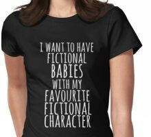 i want to have fictional babies with my favourite fictional character (white) Womens Fitted T-Shirt
