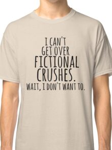 I can't get over fictional crushes. WAIT, I DON'T WANT TO! Classic T-Shirt