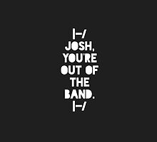 Josh, You're Out of the Band. by JustDreaming