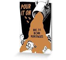 Pour It On -- Dec. 7th Bond Purchases Greeting Card