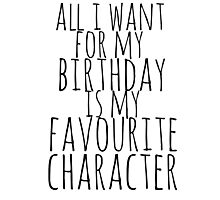 all i want for my birthday is my favourite character Photographic Print
