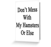 Don't Mess With My Hamsters Or Else  Greeting Card