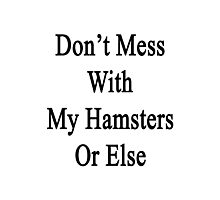 Don't Mess With My Hamsters Or Else  Photographic Print