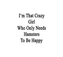 I'm That Crazy Girl Who Only Needs Hamsters To Be Happy  by supernova23