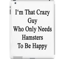 I'm That Crazy Guy Who Only Needs Hamsters To Be Happy  iPad Case/Skin