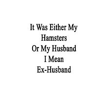 It Was Either My Hamsters Or My Husband I Mean Ex-Husband  by supernova23