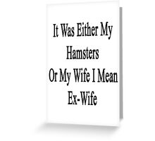 It Was Either My Hamsters Or My Wife I Mean Ex-Wife  Greeting Card