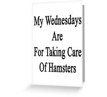 My Wednesdays Are For Taking Care Of Hamsters  Greeting Card