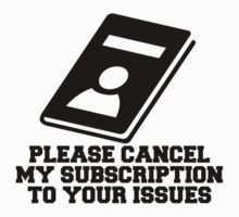 Please Cancel My Subscription To Your Issues by mralan