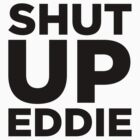 Shut Up Eddie by paulkidd