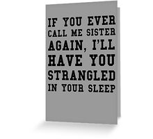If you ever call me sister again, I'll have you strangled in your sleep Greeting Card