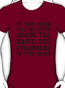 If you ever call me sister again, I'll have you strangled in your sleep T-Shirt