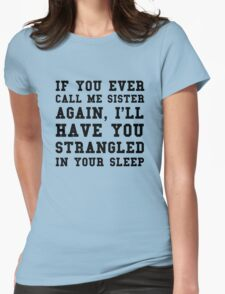 If you ever call me sister again, I'll have you strangled in your sleep Womens Fitted T-Shirt