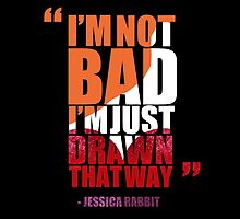 I'm not bad, I'm just drawn that way - Jessica Rabbit by Daniel Bonney