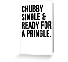 Chubby single and ready for a pringle Greeting Card
