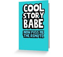 Cool story babe. Now pass me the remote. Greeting Card