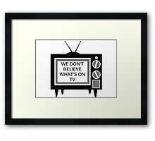 We Don't Believe What's on TV Framed Print