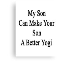 My Son Can Make Your Son A Better Yogi  Canvas Print