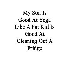 My Son Is Good At Yoga Like A Fat Kid Is Good At Cleaning Out A Fridge  Photographic Print