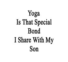 Yoga Is That Special Bond I Share With My Son  Photographic Print