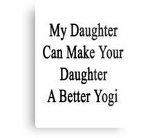 My Daughter Can Make Your Daughter A Better Yogi  Metal Print