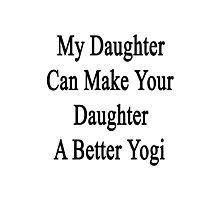 My Daughter Can Make Your Daughter A Better Yogi  Photographic Print