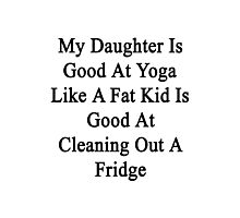 My Daughter Is Good At Yoga Like A Fat Kid Is Good At Cleaning Out A Fridge  Photographic Print