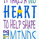 It Takes A Big Heart To Help Shape Little Minds-Available As Art Prints-Mugs,Cases,Duvets,T Shirts,Stickers,etc by Robert Burns