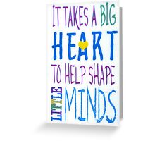 It Takes A Big Heart To Help Shape Little Minds-Available As Art Prints-Mugs,Cases,Duvets,T Shirts,Stickers,etc Greeting Card