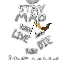 STAY MAD THEN LIVE, AND DIE, THEN LIVE AGAIN! by Hellmoo