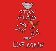 STAY MAD THEN LIVE, AND DIE, THEN LIVE AGAIN! Unisex T-Shirt