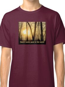 There's Some Good In This World Classic T-Shirt